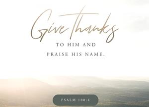 Psalm 100:4 Enter his gates with thanksgiving and his courts with praise; give thanks to him and praise his name. | New International Version (NIV) | Download The Bible App Now